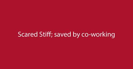 Scared Stiff; saved by co-working